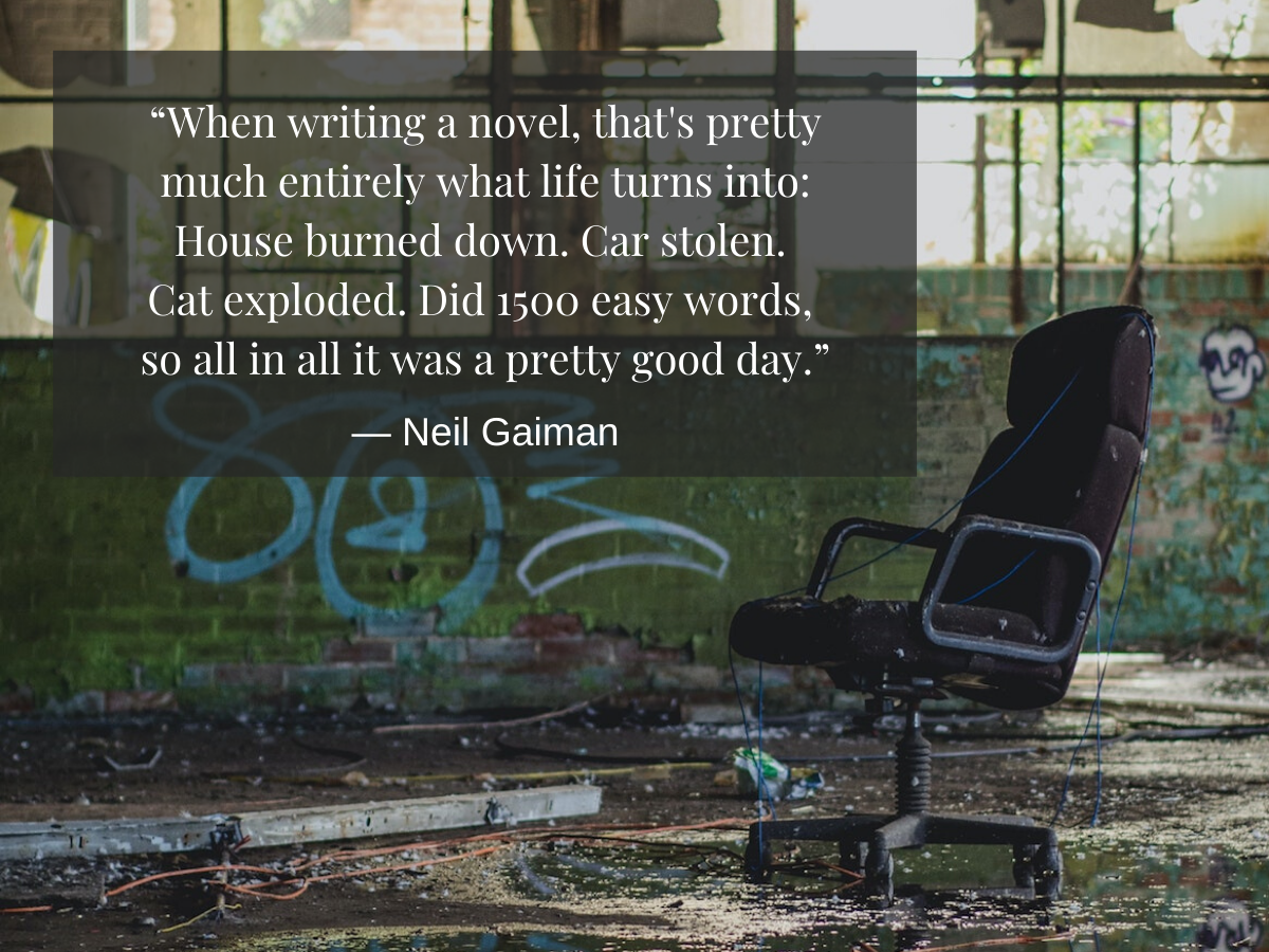 """""""When writing a novel, that's pretty much entirely what life turns into_ 'House burned down. Car stolen. Cat exploded. Did 1500 easy words, so all in all it was a pretty good day."""""""